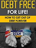 Debt: Debt Free For Life! - How To Get Out Of Debt Forever (Finances, Debt Free, Money Management)