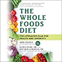 The Whole Foods Diet: The Lifesaving Plan for Health and Longevity Audiobook by John Mackey, Alona Pulde, Matthew Lederman Narrated by Dan Woren