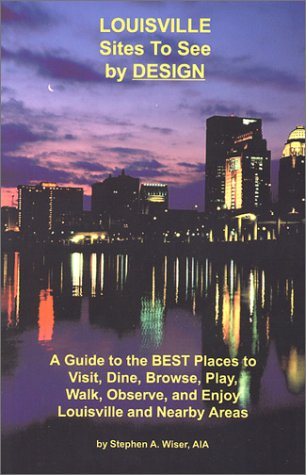 Louisville Sites to See by Design: A Guide to the Best Places to Visit, Dine, Browse, Play, Walk, Observe, and Enjoy Louisville and Nearby Areas PDF