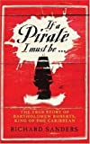 img - for If a Pirate I Must Be ...: The True Story of Bartholomew Roberts, King of the Caribbean by Richards Sanders (2007-05-03) book / textbook / text book