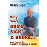 Why You're Dumb, Sick and Broke...And How to Get Smart, Healthy and Rich! ~ Randy Gage