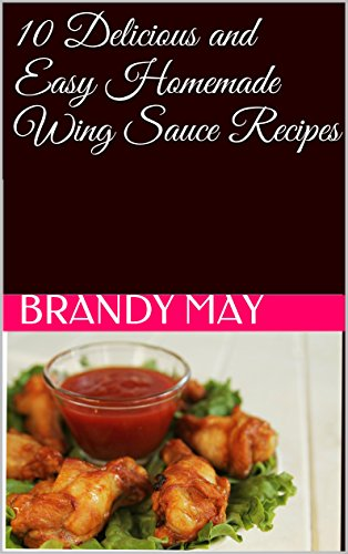 10 Delicious and Easy Homemade Wing Sauce Recipes by Brandy May