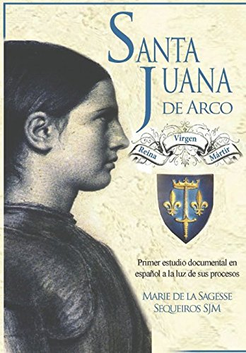 Santa Juana de Arco. Reina, virgen y martir: Primer estudio documental en español a la luz de sus procesos  [Sequeiros, Hna. Marie de la Sagesse] (Tapa Blanda)