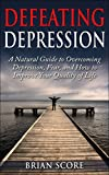 Defeating Depression: A Natural Guide to Overcoming Depression, Fear, and How to Improve Your Quality of Life