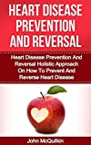 Heart Disease Prevention And Reversal: Heart Disease Prevention And Reversal Holistic Approach On How To Prevent And Reverse Heart Disease (Holistic Health And Recovery)