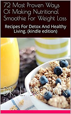 Smoothie Recipe Book: 72 Most Proven Ways Of Making Nutritional Smoothie For Weight Loss: Recipes For Detox And Healthy Living. (kindle edition)