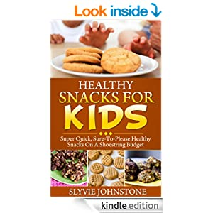 Healthy Snacks For Kids: Super Quick, Sure-To-Please Healthy Snacks On A Shoestring Budget