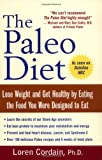 Loren Cordain The Paleo Diet: Lose Weight and Get Healthy by Eating the Food You Were Designed to Eat