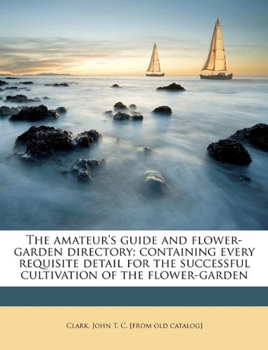 The amateur's guide and flower-garden directory; containing every requisite detail for the successful cultivation of the flower-garden