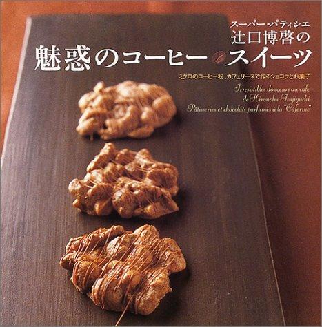 スーパー・パティシエ辻口博啓の魅惑のコーヒースイーツ―ミクロのコーヒー粉、カフェリーヌで作るショコラとお菓子