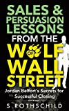 Sales & Persuasion Lessons from the Wolf of Wall Street: Jordan Belfort's Secrets for Successful Closing