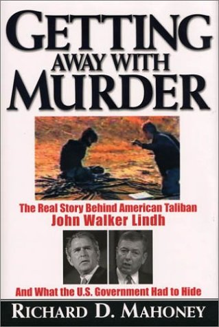 Getting Away with Murder: The Real Story Behind American Taliban John Walker Lindh and What the U.S. Government Had to H
