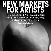 New Markets for Artists: How to Sell, Fund Projects, and Exhibit Using Social Media, DIY Pop-Ups, eBay, Kickstarter, and Much More Audiobook by Brainard Carey Narrated by Richard Allen