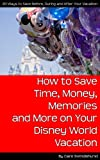 How to Save Time, Money, Memories and More on Your Disney World Vacation: 20 ways you can save, before, during and after your vacation