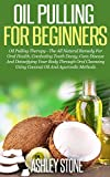 Oil Pulling For Beginners: Oil Pulling Therapy - The All Natural Remedy For Oral Health, Combating Tooth Decay, Gum Disease & Detoxifying Your Body Through ... Detoxifying, Natural Remedies Book 2)