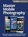 Master Mobile Photography Superguide (TechHive Superguide Book 2)