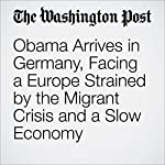 Obama Arrives in Germany, Facing a Europe Strained by the Migrant Crisis and a Slow Economy | Greg Jaffe