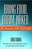Bring Food. Arrive Naked. Romance With Attitude (1891724126) by Gregory J.P. Godek
