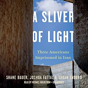 A Sliver of Light: Three Americans Imprisoned in Iran | [Shane Bauer, Joshua Fattal, Sarah Shourd]