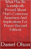 What May Be Scientifically Proved About Mans Conscious Awareness And Implications For Prayer (Second Edition)