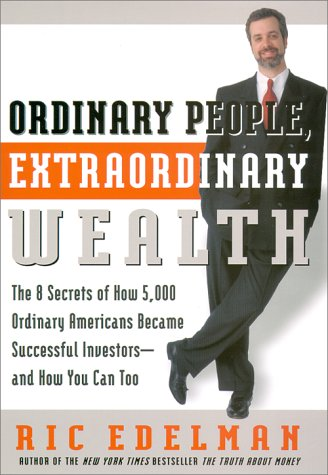 Ordinary People, Extraordinary Wealth: The 8 Secrets of How 5,000 Ordinary Americans Became Successful Investors--and How You Can Too, RIC EDELMAN
