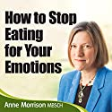How to Stop Being an Emotional Eater: Stop Comfort Eating and Lose Weight  by Anne Morrison Narrated by Anne Morrison