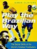 Play the Brazilian Way: The Secret Skills of the World's Greatest Footballers