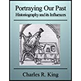 Portraying Our Past: Historiography and its Influences ~ Charles R. King