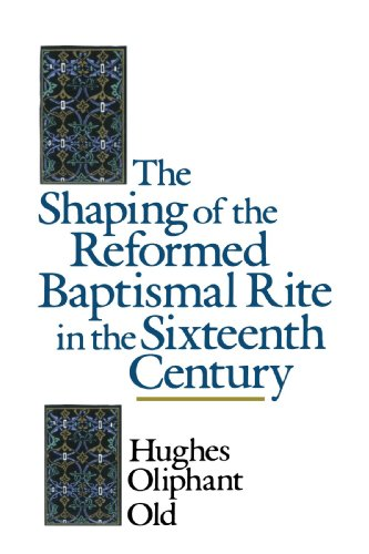 The Shaping of the Reformed Baptismal Rite in the Sixteenth Century, Mr. Hughes Oliphant Old