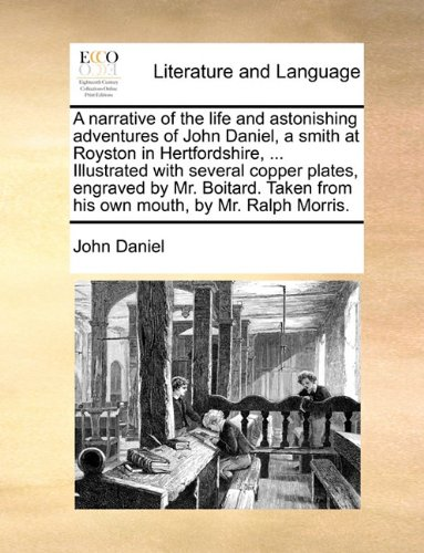 A narrative of the life and astonishing adventures of John Daniel, a smith at Royston in Hertfordshire, ... Illustrated with several copper plates, ... from his own mouth, by Mr. Ralph Morris.
