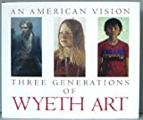 An American Vision: Three Generations of Wyeth Art : N.C. Wyeth, Andrew Wyeth, James Wyeth