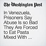 In Venezuela, Prisoners Say Abuse Is so Bad They Are Forced to Eat Pasta Mixed With Excrement | Rachelle Krygier,Joshua Partlow