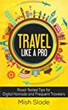 Travel Like A Pro: Road-Tested Tips for Digital Nomads and Frequent Travelers