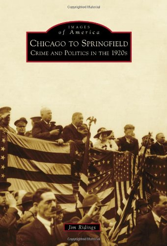 Chicago to Springfield:: Crime and Politics in the 1920s (Images of America (Arcadia Publishing)), Jim Ridings
