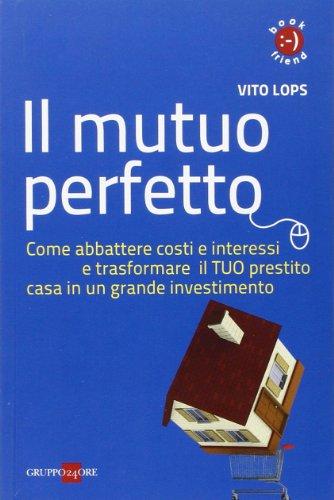 Il mutuo perfetto. Come abbattere costi e interessi e trasformare il TUO prestito casa in un grande investimento
