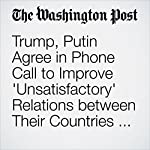 Trump, Putin Agree in Phone Call to Improve 'Unsatisfactory' Relations between Their Countries, Kremlin Says | Elise Viebeck,Jerry Markon,Karen DeYoung