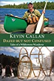 Kevin Callan Dazed But Not Confused: Tales of a Wilderness Wanderer