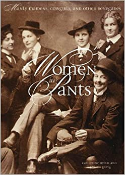 Women in Pants: Manly Maidens, Cowgirls, and Other Renegades Hardcover