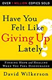 Have You Felt Like Giving Up Lately?: Finding Hope and Healing When You Feel Discouraged (080075042X) by Wilkerson, David
