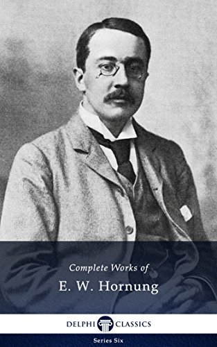 Delphi Complete Works of E. W. Hornung (Illustrated) (Series Six Book 22