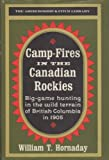 Camp-Fires in the Canadian Rockies : Big-Game Hunting in the Wild Terrain of British Columbia in 1905 (Abercrombie & Fitch Library)