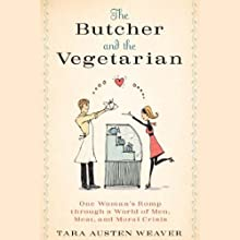 The Butcher and the Vegetarian: One Woman's Romp Through a World of Men, Meat, and Moral Crisis (       UNABRIDGED) by Tara Austen Weaver Narrated by Melissa Stephens