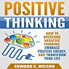 Positive Thinking: How to Overcome Negative Thinking, Embrace Positive Energy, and Transform Your Life Hörbuch von Edward Wilson Gesprochen von: Patrick Conn