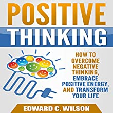 Positive Thinking: How to Overcome Negative Thinking, Embrace Positive Energy, and Transform Your Life Audiobook by Edward Wilson Narrated by Patrick Conn
