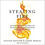 Stealing Fire: How Silicon Valley, the Navy SEALs, and Maverick Scientists Are Revolutionizing the Way We Live and Work | Steven Kotler,Jamie Wheal