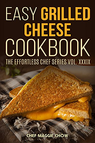 Easy Grilled Cheese Cookbook (Grilled Cheese Cookbook, Grilled Cheese Recipes, Grilled Cheese, Grilled Cheese Ideas, Easy Grilled Cheese Cookbook 1) by Chef Maggie Chow