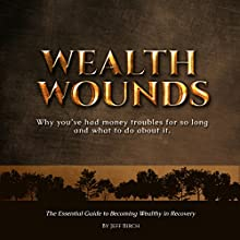 Wealth Wounds: Why You've Had Money Troubles for So Long and What to Do About It: The Essential Guide to Becoming Wealthy in Recovery (       UNABRIDGED) by Jeff Birch Narrated by Richard Wilson