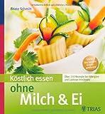 Köstlich essen ohne Milch & Ei: Über 150 Rezepte bei Allergien und Laktose-Intoleranz