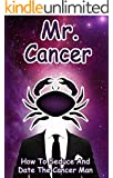 Mr. Cancer: How To Seduce And Date The Cancer Man (MEN OF THE ZODIAC Book 4)
