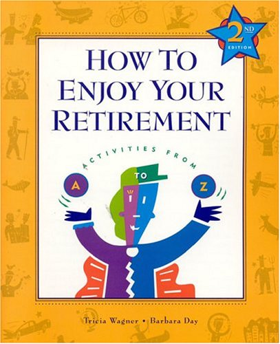 How to Enjoy Your Retirement, Second Edition: Activities from A to Z, Patricia Wagner